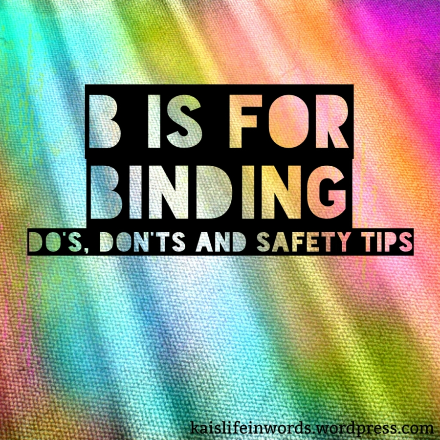 "Header image, multicoloured background, with link to KaisLifeinWords.Wordpress.com in the bottom right corner. Title reads ""B is for Binding. Do's, Dont's and Safety Tips."""